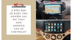 8 Điều Bạn Sẽ Được Trải Nghiệm Sau Khi Thay Màn Android Cho Xe Chevrolet