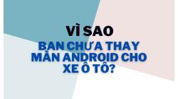 Tại Sao Bạn Chưa Thay Màn Android Cho Ô Tô?