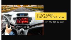 Thay màn Android cho xe Kia tại Hà Nội ở đâu uy tín?