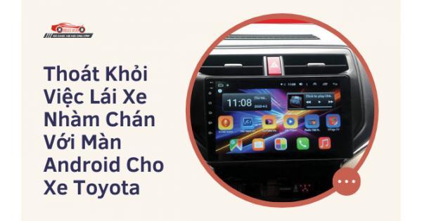 Thoát Khỏi Việc Lái Xe Nhàm Chán Với Màn Android Cho Xe Toyota